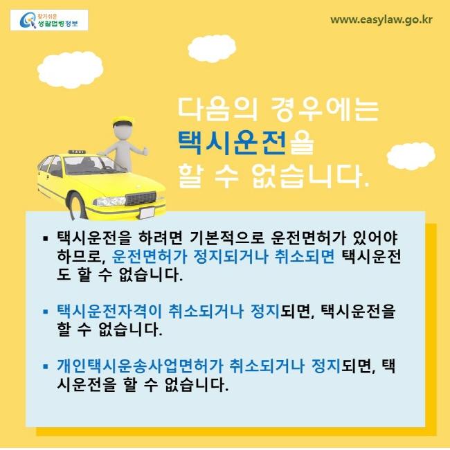 다음의 경우에는 택시운전을 할 수 없습니다. 택시운전을 하려면 기본적으로 운전면허가 있어야 하므로, 운전면허가 정지되거나 취소되면 택시운전도 할 수 없습니다. 택시운전자격이 취소되거나 정지되면, 택시운전을 할 수 없습니다. 개인택시운송사업면허가 취소되거나 정지되면, 택시운전을 할 수 없습니다.